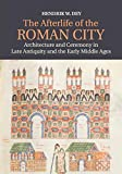 The Afterlife of the Roman City: Architecture and Ceremony in Late Antiquity and the Early Middle Ages