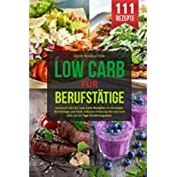 LOW CARB FÜR BERUFSTÄTIGE: Kochbuch mit 111 Low Carb Rezepten für Einsteiger, Berufstätige und Faule. Inklusive Erklärung der Low Carb Diät und 14 Tage Ernährungsplan.