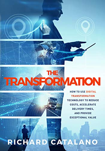 The Transformation: How to Use Digital Transformation Technology to Reduce Costs, Accelerate Delivery Times, and Provide Exceptional Value by [Catalano, Richard]
