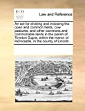 An Act for Dividing and Inclosing the Open and Common Fields, Cow Pastures, and Other Commons and Commonable Lands in the Parish of Toynton Supra, Wit, See Notes Multiple Contributors, 1170200729