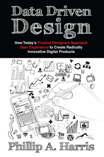 Data Driven Design: How Today's Product Designer Approaches User Experience to Create Radically Innovative Digital Products por Phillip A. Harris