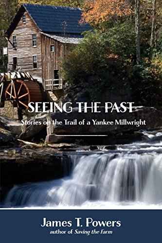 Seeing the Past: Stories on the Trail of a Yankee Millwright
