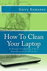 How To Clean Your Laptop: To Prevent Overheating; A Do It Yourself Guide for All to Use by Garry Romaneo (2014-09-24) Paperback