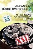 Dutch Oven Fibel XXL Band 2: 125 neue Rezepte für den Feuertopf