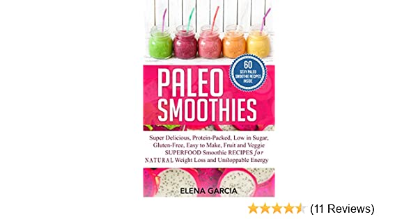 Paleo Smoothies: Super Delicious & Filling, Protein-Packed, Low in Sugar, Gluten-Free, Easy to Make, Fruit and Veggie Superfood Smoothie Recipes for Natural Weight Loss and Unstoppable Energy