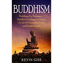 Buddhism: Buddhism For Beginners – Buddhist Teachings For Living A Life Of Happiness, Peace, and Enlightenment (Buddhism Rituals, Buddhism Teachings, Zen Buddhism, Meditation and Mindfulness)
