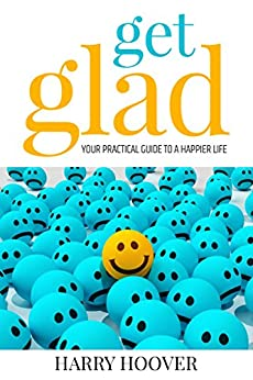Get Glad: Your Practical Guide To A Happier Life by [Hoover, Harry]