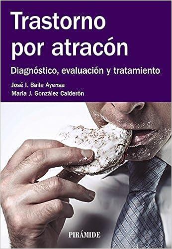 Trastorno por atracón: Diagnóstico, evaluación y tratamiento Manuales Prácticos: Amazon.es: José I. Baile Ayensa, María J. González Calderón: Libros