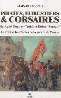 PIRATES, FLIBUSTIERS & CORSAIRES de Duguay-Trouin à Surcouf Le droit et les réalités de la guerre de course par Alain Berbouche