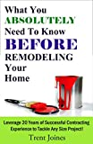 how to remodel a house What You Absolutely Need To Know Before Remodeling Your Home: Leverage 20 Years of Successful Contracting Experience to Tackle Any Size Project