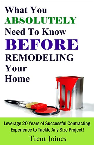 What You Absolutely Need To Know Before Remodeling Your Home: Leverage 20 Years of Successful Contracting Experience to Tackle Any Size Project