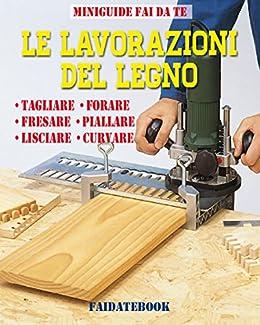 Lavorazioni Con Il Legno.Le Lavorazioni Del Legno Tagliare Forare Fresare
