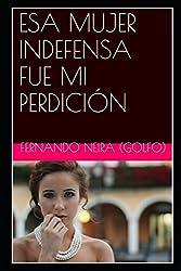 ESA MUJER INDEFENSA FUE MI PERDICIÓN (Spanish Edition)