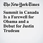 Summit in Canada Is a Farewell for Obama and a Debut for Justin Trudeau | Mark Landler