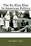 The Ku Klux Klan in American Politics, Arnold S. Rice, 1453687181