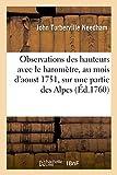 img - for Observations Des Hauteurs Faites Avec Le Barometre, Au Mois D'Aoust 1751, Sur Une Partie: Des Alpes En Presence Et Sous Les Auspices de Milord Comte ... Par M. Needham, (Sciences) (French Edition) book / textbook / text book
