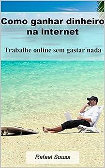 Como ganhar dinheiro na internet: Trabalhe online sem gastar nada por [de Sousa, Rafael]