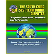 The South China Sea (SCS) Territorial Disputes: Catalyst for a United States - Vietnamese Security Partnership - Strategy, Policy, Provocations and Challenges, Role of Philippines, Malaysia, Brunei
