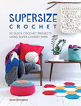 Supersize Crochet 20 Quick Crochet Projects Using Super Chunky Yarn