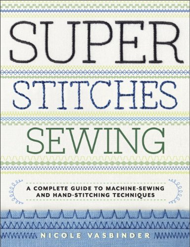 (Super Stitches Sewing: A Complete Guide to Machine-Sewing and Hand-Stitching Techniques)