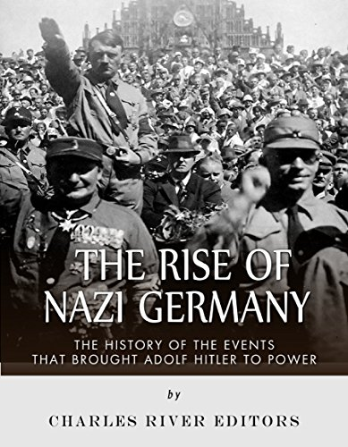 The Rise of Nazi Germany: The History of the Events that Brought Adolf Hitler to Power (Adolf Hitler And His Rise To Power)