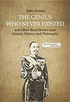The Genius Who Never Existed and other Short Stories from Science, History and Philosophy by [Dolenc, Saso]