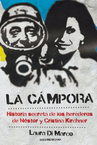 La Cámpora: Historia secreta de los herederos de Néstor y Cristina Kirchner (Spanish Edition