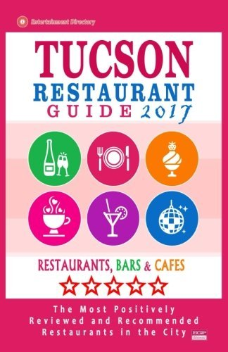 Tucson Restaurant Guide 2017: Best Rated Restaurants in Tucson, Arizona - 500 Restaurants, Bars and Caf?s recommended for Visitors, 2017 by George P. Martin - Tucson In Shopping Arizona