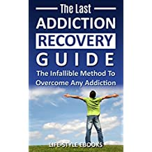 Addiction: The Last ADDICTION RECOVERY Guide - The Infallible Method To Overcome Any Addiction: (addiction, addiction recovery, breaking addiction, overcoming ... addiction recovery, recovery, clean Book 4)
