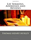 Lay Sermons, Addresses and Reviews, Thomas Henry Huxley, 1494786516