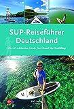 SUP-Reiseführer Deutschland: Die 50 schönsten Routen für Stand-Up-Paddling