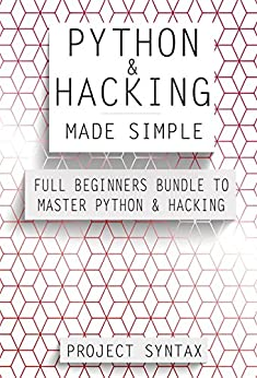 Python and Hacking Made Simple: Full Beginners Bundle To Master Python and Hacking (2 Books in 1) by [Syntax, Project]