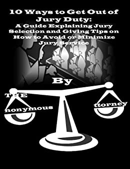 10 Ways to Get Out of Jury Duty: A Guide Explaining Jury Selection and Giving Tips on How to Avoid or Minimize Jury Service (TheAnonymousAttorney's Guide ... Legal Issues Concerning Every Joe and Joan) by [TheAnonymousAttorney]
