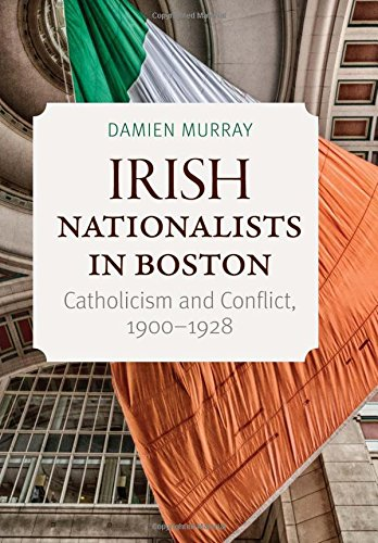 Irish Nationalists in Boston: Catholicism and Conflict, 1900-1928