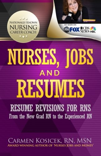 Nurses, Jobs and Resumes: Resume Revisions for RNs From the New Grad RN to the Experienced RN