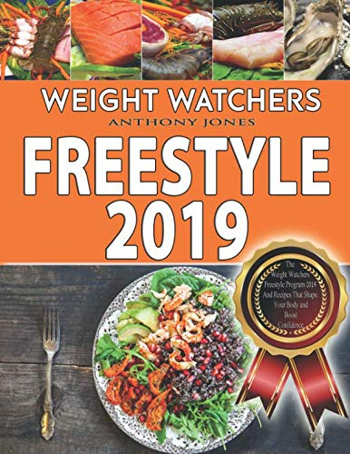 Weight Watchers freestyle 2019: The Weight Watchers Freestyle Program 2019 And Recipes That Shape Your Body and Boost Confidence (WW Freestyle Cookbook) by Anthony Jones