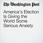 America's Election Is Giving the World Some Serious Anxiety | David Ignatius