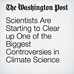 Scientists Are Starting to Clear up One of the Biggest Controversies in Climate Science |  The Washington Post,Chelsea Harvey