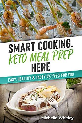 Smart Cooking. Keto Meal Prep HERE: Easy, Healthy & Tasty recipes for you by Michelle Whitley