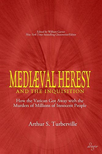 Medieval Heresy and the Inquisition: How the Vatican Got Away with the Murders of Millions of Innocent People