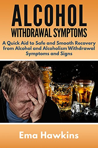 Alcohol Withdrawal Symptoms: A Quick Aid to Safe and Smooth Recovery from Alcohol and Alcoholism Withdrawal Symptoms ()
