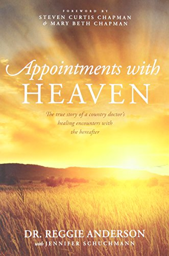 Appointments With Heaven  The True Story Of A Country Doctors Healing Encounters With The Hereafter