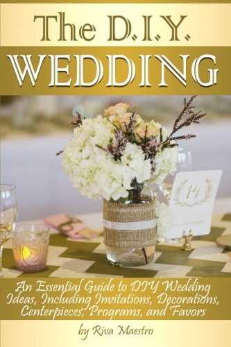 The DIY Wedding: An Essential Guide to DIY Wedding Ideas, Including Invitations, Decorations, Centerpieces, Programs, and Favors]()