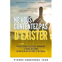Ne vous contentez pas d'exister: Passez d'une existence ordinaire à votre destinée au moyen du But du Temps et du Travail (French Edition)