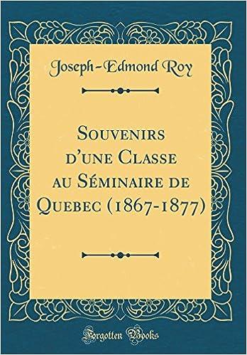 Souvenirs d'une Classe au Séminaire de Quebec (1867-1877) (Classic Reprint) (French Edition)