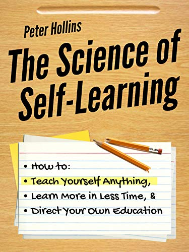 The Science of Self-Learning: How to Teach Yourself Anything, Learn More in Less Time, and Direct Your Own Education by [Hollins, Peter]