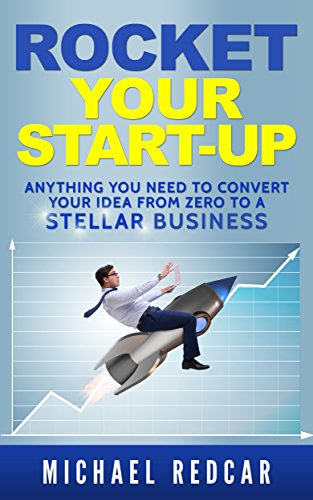ROCKET YOUR START-UP: Anything You need to convert your idea from Zero to a STELLAR Business! 1