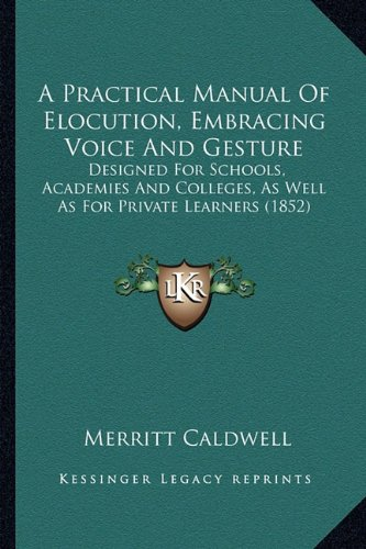 A Practical Manual Of Elocution, Embracing Voice And Gesture: Designed For Schools, Academies And Colleges, As Well As For Private Learners (1852) ebook