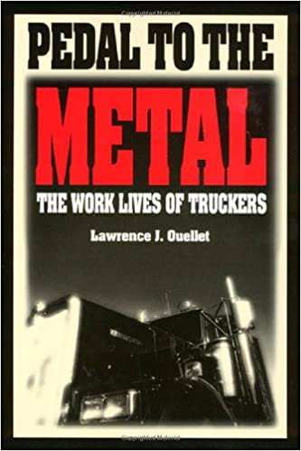 Pedal To The Metal: The Work Life of Truckers (Labor And Social Change)