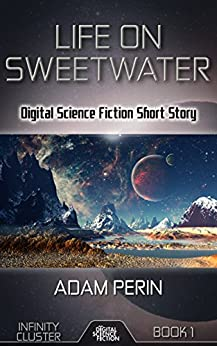 Life On Sweetwater: Digital Science Fiction Short Story (Infinity Cluster Book 1) by [Perin, Adam, Fiction, Digital]